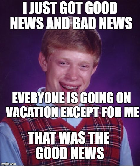 Bad Luck Brian Meme | I JUST GOT GOOD NEWS AND BAD NEWS EVERYONE IS GOING ON VACATION EXCEPT FOR ME THAT WAS THE GOOD NEWS | image tagged in memes,bad luck brian | made w/ Imgflip meme maker