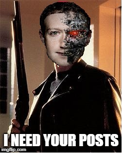Rise of the Machine | I NEED YOUR POSTS | image tagged in mark zuckerberg,robot,terminator,facebook | made w/ Imgflip meme maker