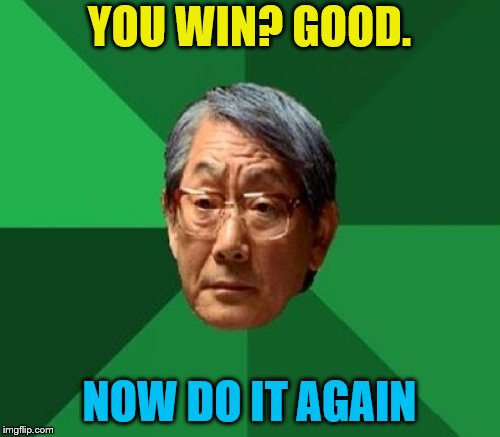 YOU WIN? GOOD. NOW DO IT AGAIN | made w/ Imgflip meme maker
