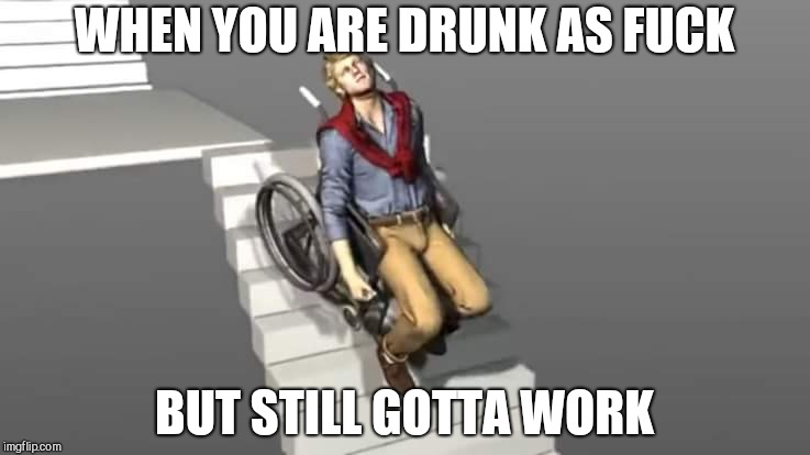 WHEN YOU ARE DRUNK AS F**K BUT STILL GOTTA WORK | image tagged in wheelchair chad | made w/ Imgflip meme maker