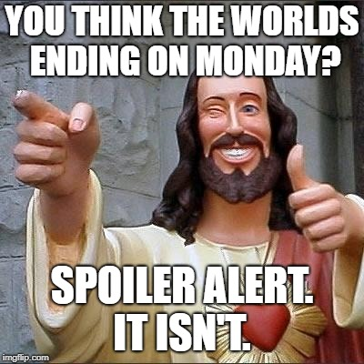 jesus says | YOU THINK THE WORLDS ENDING ON MONDAY? SPOILER ALERT. IT ISN'T. | image tagged in jesus says | made w/ Imgflip meme maker