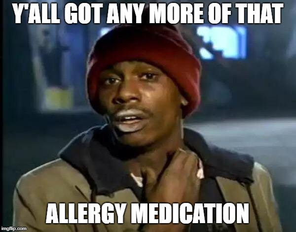 Y'all Got Any More Of That Meme | Y'ALL GOT ANY MORE OF THAT ALLERGY MEDICATION | image tagged in memes,y'all got any more of that | made w/ Imgflip meme maker