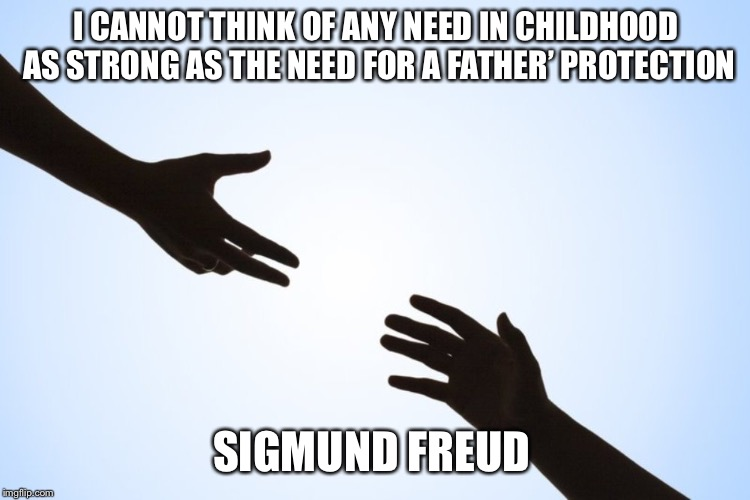 A helping hand | I CANNOT THINK OF ANY NEED IN CHILDHOOD AS STRONG AS THE NEED FOR A FATHER' PROTECTION SIGMUND FREUD | image tagged in a helping hand | made w/ Imgflip meme maker