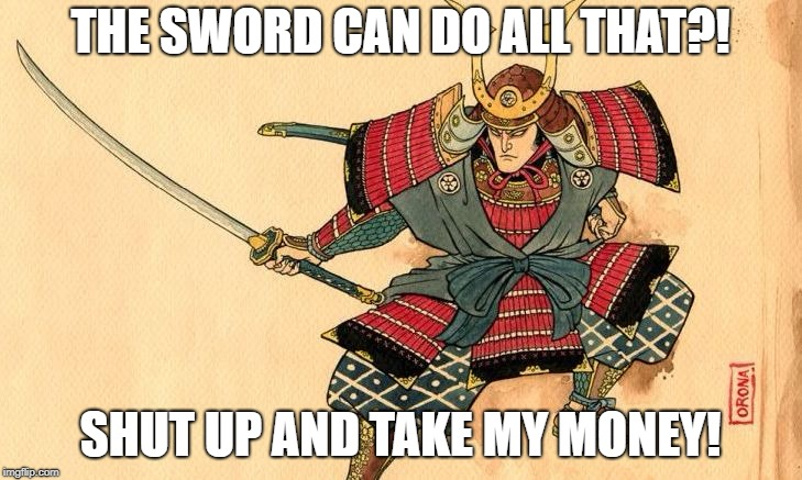 THE SWORD CAN DO ALL THAT?! SHUT UP AND TAKE MY MONEY! | image tagged in samurai | made w/ Imgflip meme maker