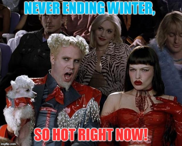 Mugatu So Hot Right Now | NEVER ENDING WINTER, SO HOT RIGHT NOW! | image tagged in memes,mugatu so hot right now | made w/ Imgflip meme maker