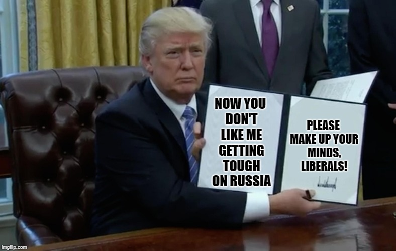 Executive Order Trump |  PLEASE MAKE UP YOUR MINDS, LIBERALS! NOW YOU DON'T LIKE ME GETTING TOUGH ON RUSSIA | image tagged in executive order trump,liberal logic,liberal hypocrisy,stupid liberals | made w/ Imgflip meme maker