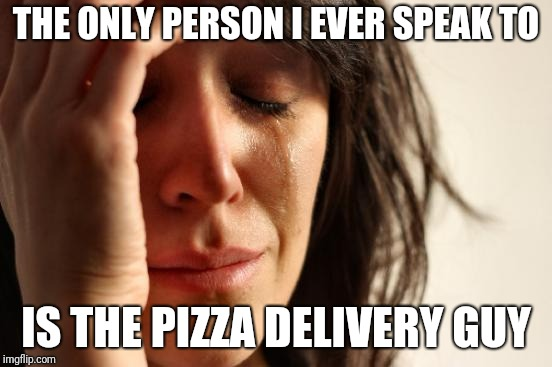 First world loneliness | THE ONLY PERSON I EVER SPEAK TO IS THE PIZZA DELIVERY GUY | image tagged in memes,first world problems,forever alone | made w/ Imgflip meme maker