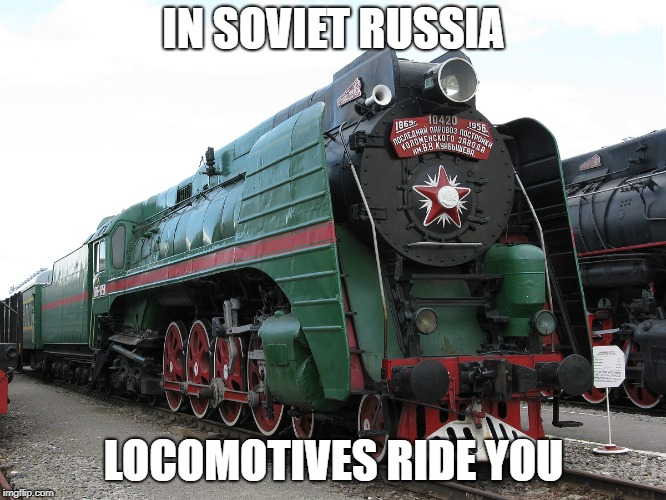 IN SOVIET RUSSIA LOCOMOTIVES RIDE YOU | image tagged in locomotive | made w/ Imgflip meme maker