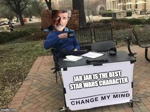 It's going to be really hard | JAR JAR IS THE BEST STAR WARS CHARACTER | image tagged in change my mind,george lucas,star wars,jar jar binks | made w/ Imgflip meme maker