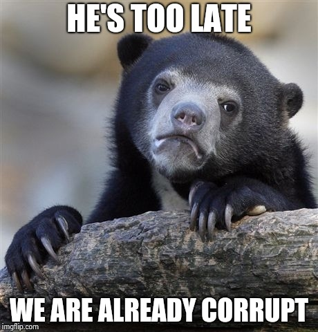 Confession Bear Meme | HE'S TOO LATE WE ARE ALREADY CORRUPT | image tagged in memes,confession bear | made w/ Imgflip meme maker