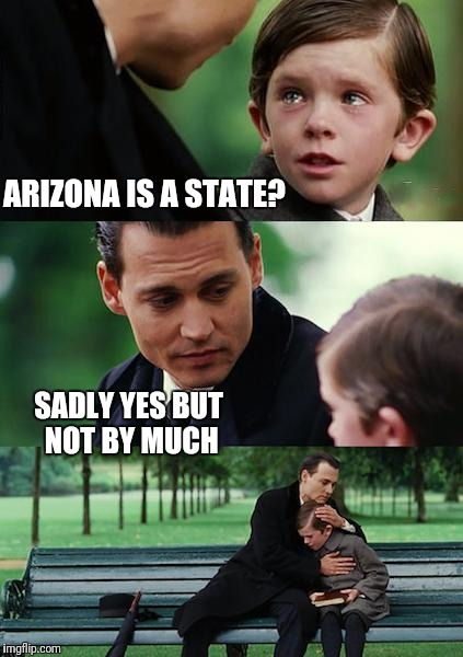 Finding Neverland Meme | ARIZONA IS A STATE? SADLY YES BUT NOT BY MUCH | image tagged in memes,finding neverland | made w/ Imgflip meme maker