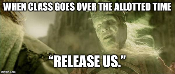 "WHEN CLASS GOES OVER THE ALLOTTED TIME ""RELEASE US."" 