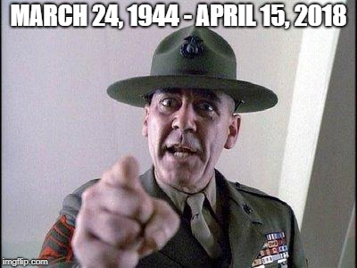 MARCH 24, 1944 - APRIL 15, 2018 | image tagged in full metal jacket | made w/ Imgflip meme maker