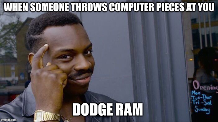 Roll Safe Think About It Meme | WHEN SOMEONE THROWS COMPUTER PIECES AT YOU DODGE RAM | image tagged in memes,roll safe think about it | made w/ Imgflip meme maker