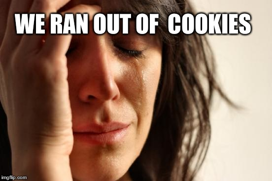 First World Problems Meme | WE RAN OUT OF  COOKIES | image tagged in memes,first world problems | made w/ Imgflip meme maker