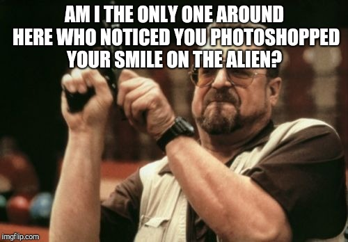 Am I The Only One Around Here Meme | AM I THE ONLY ONE AROUND HERE WHO NOTICED YOU PHOTOSHOPPED YOUR SMILE ON THE ALIEN? | image tagged in memes,am i the only one around here | made w/ Imgflip meme maker