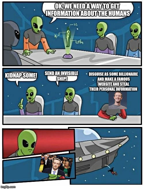 Alien Meeting Suggestion Meme | OK, WE NEED A WAY TO GET INFORMATION ABOUT THE HUMANS KIDNAP SOME! SEND AN INVISIBLE SHIP! DISGUISE AS SOME BILLIONAIRE AND MAKE A FAMOUS WE | image tagged in memes,alien meeting suggestion | made w/ Imgflip meme maker