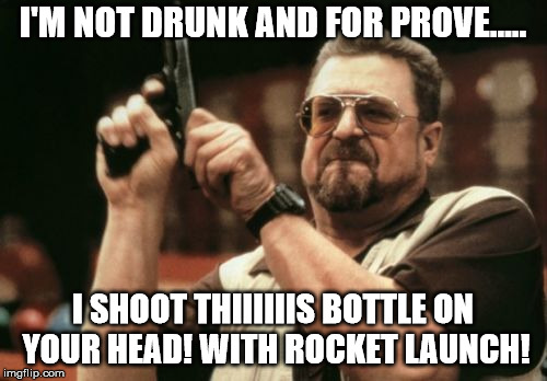 Am I The Only One Around Here Meme | I'M NOT DRUNK AND FOR PROVE..... I SHOOT THIIIIIIS BOTTLE ON YOUR HEAD! WITH ROCKET LAUNCH! | image tagged in memes,am i the only one around here | made w/ Imgflip meme maker