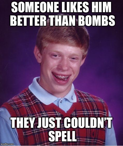 Bad Luck Brian Meme | SOMEONE LIKES HIM BETTER THAN BOMBS THEY JUST COULDN'T SPELL | image tagged in memes,bad luck brian | made w/ Imgflip meme maker