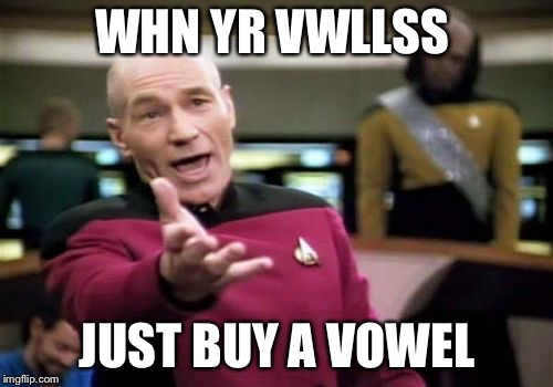 Picard Wtf Meme | WHN YR VWLLSS JUST BUY A VOWEL | image tagged in memes,picard wtf | made w/ Imgflip meme maker