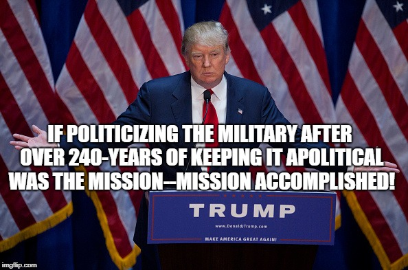 Donald Trump | IF POLITICIZING THE MILITARY AFTER OVER 240-YEARS OF KEEPING IT APOLITICAL WAS THE MISSION--MISSION ACCOMPLISHED! | image tagged in donald trump | made w/ Imgflip meme maker