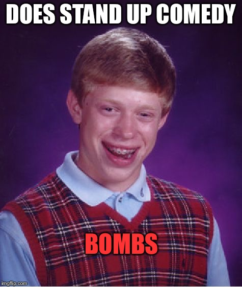 Bad Luck Brian Meme | DOES STAND UP COMEDY BOMBS | image tagged in memes,bad luck brian | made w/ Imgflip meme maker
