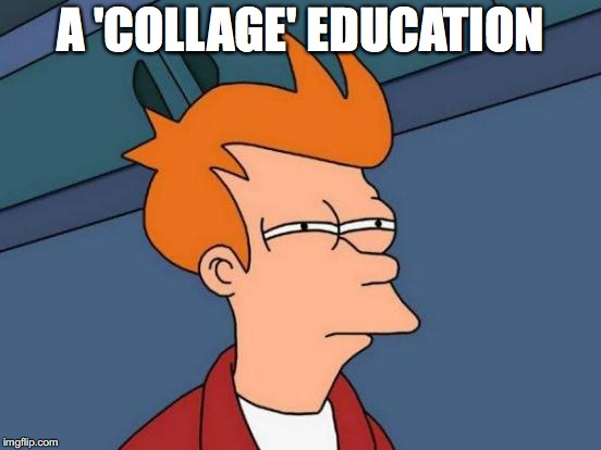 Futurama Fry Meme | A 'COLLAGE' EDUCATION | image tagged in memes,futurama fry | made w/ Imgflip meme maker