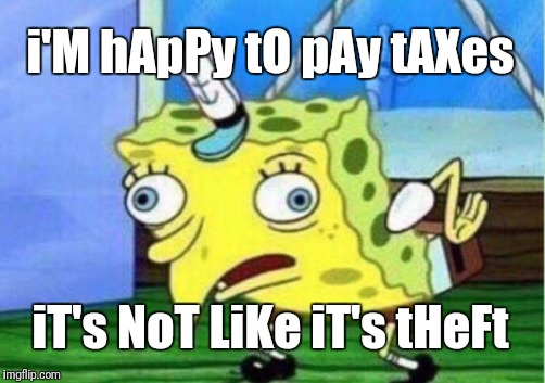 Taxation IS theft | i'M hApPy tO pAy tAXes iT's NoT LiKe iT's tHeFt | image tagged in memes,mocking spongebob,taxation is theft | made w/ Imgflip meme maker