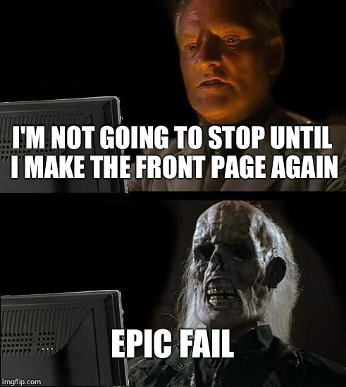 Persistence is a virtue? | I'M NOT GOING TO STOP UNTIL I MAKE THE FRONT PAGE AGAIN EPIC FAIL | image tagged in memes,ill just wait here,imgflip | made w/ Imgflip meme maker