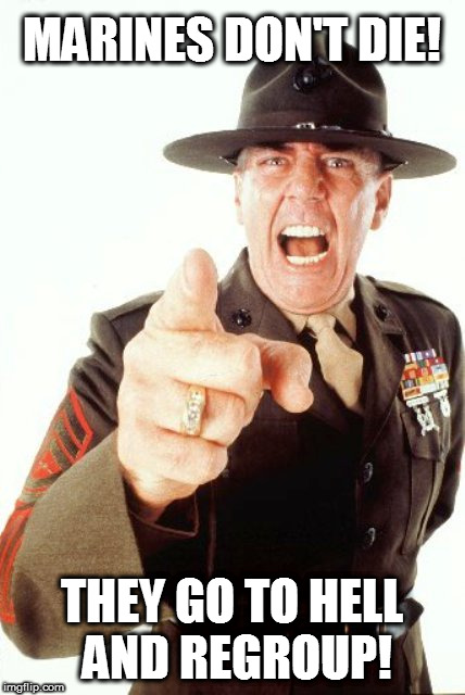 R.I.P. Gunny 3/24/1944 - 4/15/2018 | MARINES DON'T DIE! THEY GO TO HELL AND REGROUP! | image tagged in r lee ermey,marine corps jokes,rip | made w/ Imgflip meme maker