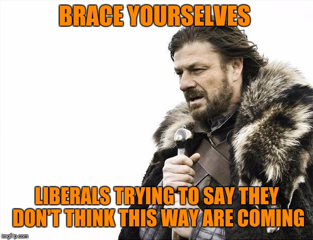 Brace Yourselves X is Coming Meme | BRACE YOURSELVES LIBERALS TRYING TO SAY THEY DON'T THINK THIS WAY ARE COMING | image tagged in memes,brace yourselves x is coming | made w/ Imgflip meme maker