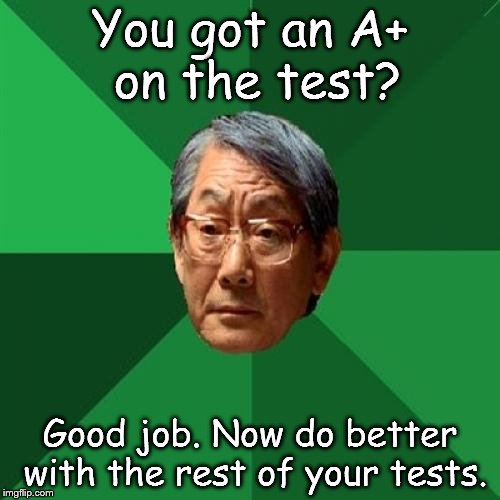 An A+ is never enough?  | You got an A+ on the test? Good job. Now do better with the rest of your tests. | image tagged in memes,high expectations asian father | made w/ Imgflip meme maker