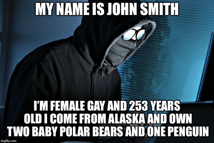 Paranoid | MY NAME IS JOHN SMITH I'M FEMALE GAY AND 253 YEARS OLD I COME FROM ALASKA AND OWN TWO BABY POLAR BEARS AND ONE PENGUIN | image tagged in paranoid | made w/ Imgflip meme maker