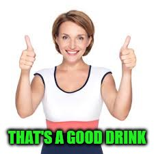 THAT'S A GOOD DRINK | made w/ Imgflip meme maker