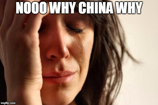 First World Problems Meme | NOOO WHY CHINA WHY | image tagged in memes,first world problems | made w/ Imgflip meme maker