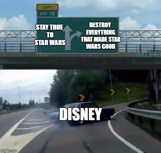Left Exit 12 Off Ramp Meme | STAY TRUE TO STAR WARS DESTROY EVERYTHING THAT MADE STAR WARS GOOD DISNEY | image tagged in memes,left exit 12 off ramp | made w/ Imgflip meme maker