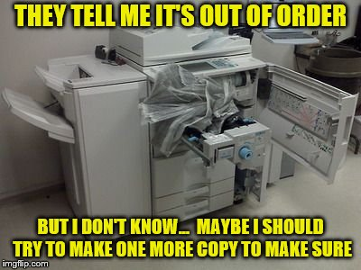 Why do people insist on breaking it even more than it's broken? | THEY TELL ME IT'S OUT OF ORDER BUT I DON'T KNOW...  MAYBE I SHOULD TRY TO MAKE ONE MORE COPY TO MAKE SURE | image tagged in memes,copy machine,out of order | made w/ Imgflip meme maker