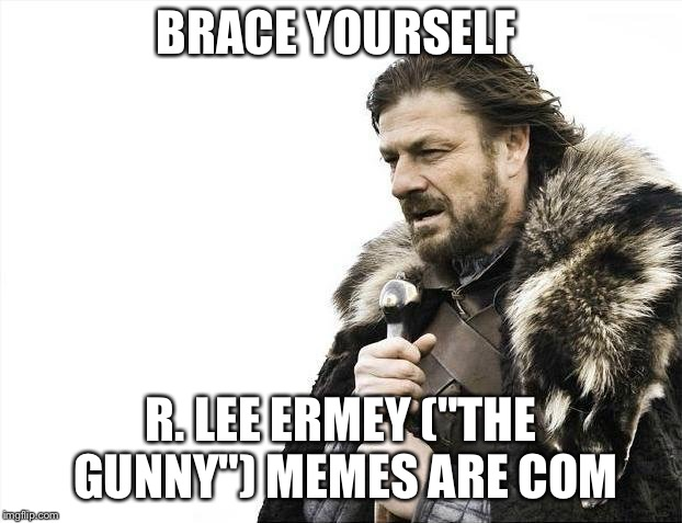 "Brace Yourselves X is Coming Meme | BRACE YOURSELF R. LEE ERMEY (""THE GUNNY"") MEMES ARE COMING 