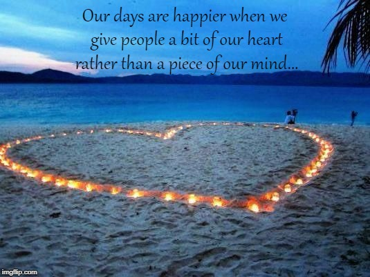 Happy days... | Our days are happier when we give people a bit of our heart rather than a piece of our mind... | image tagged in heart,piece,mind | made w/ Imgflip meme maker