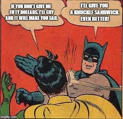 Batman Slapping Robin Meme | IF YOU DON'T GIVE ME FIFTY DOLLARS. I'LL CRY AND IT WILL MAKE YOU SAD. I'LL GIVE YOU A KNUCKLE SANDWICH. EVEN BETTER! | image tagged in memes,batman slapping robin | made w/ Imgflip meme maker