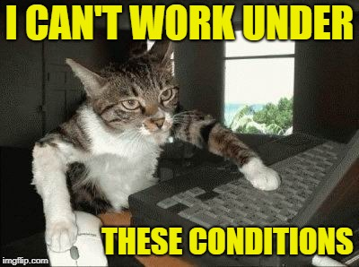 I CAN'T WORK UNDER THESE CONDITIONS | made w/ Imgflip meme maker