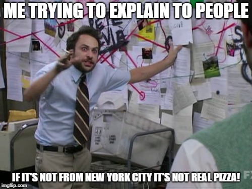 Charlie Day | ME TRYING TO EXPLAIN TO PEOPLE IF IT'S NOT FROM NEW YORK CITY IT'S NOT REAL PIZZA! | image tagged in charlie day | made w/ Imgflip meme maker