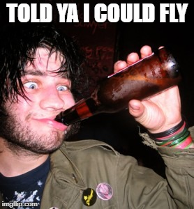 drunkguy | TOLD YA I COULD FLY | image tagged in drunkguy | made w/ Imgflip meme maker
