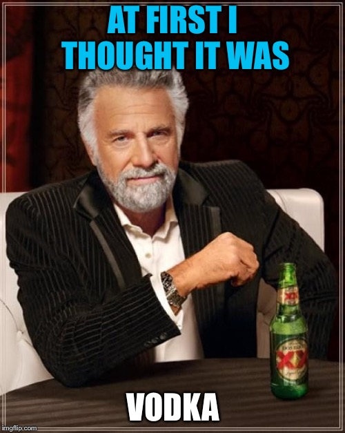 The Most Interesting Man In The World Meme | AT FIRST I THOUGHT IT WAS VODKA | image tagged in memes,the most interesting man in the world | made w/ Imgflip meme maker