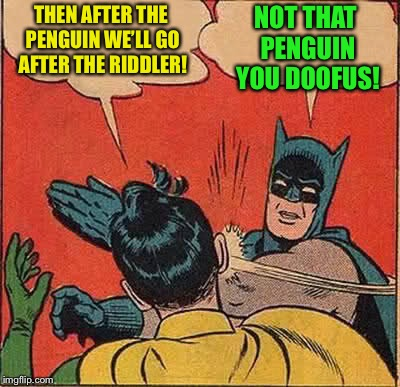 Batman Slapping Robin Meme | THEN AFTER THE PENGUIN WE'LL GO AFTER THE RIDDLER! NOT THAT PENGUIN YOU DOOFUS! | image tagged in memes,batman slapping robin | made w/ Imgflip meme maker