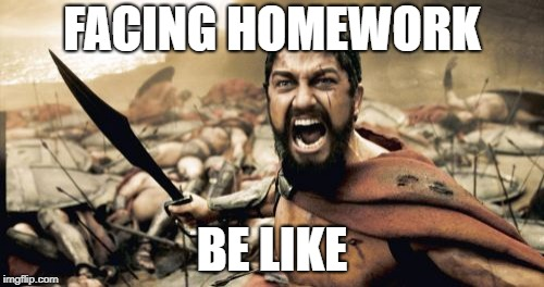 Sparta Leonidas Meme | FACING HOMEWORK BE LIKE | image tagged in memes,sparta leonidas | made w/ Imgflip meme maker
