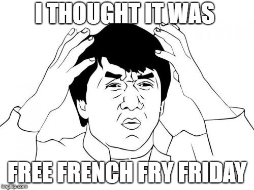 Jackie Chan WTF | I THOUGHT IT WAS FREE FRENCH FRY FRIDAY | image tagged in memes,jackie chan wtf | made w/ Imgflip meme maker