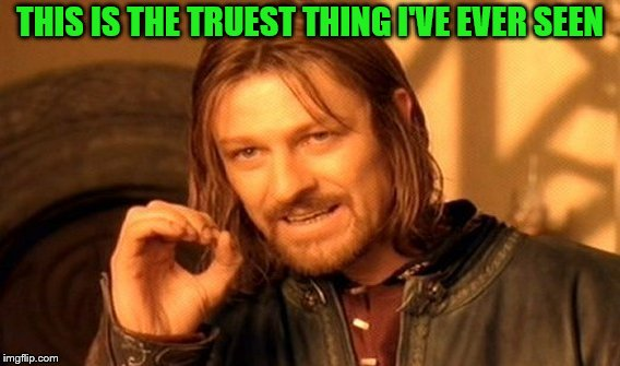 One Does Not Simply Meme | THIS IS THE TRUEST THING I'VE EVER SEEN | image tagged in memes,one does not simply | made w/ Imgflip meme maker