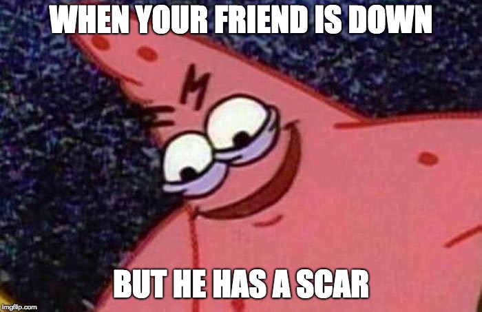 Evil Patrick  | WHEN YOUR FRIEND IS DOWN BUT HE HAS A SCAR | image tagged in evil patrick | made w/ Imgflip meme maker