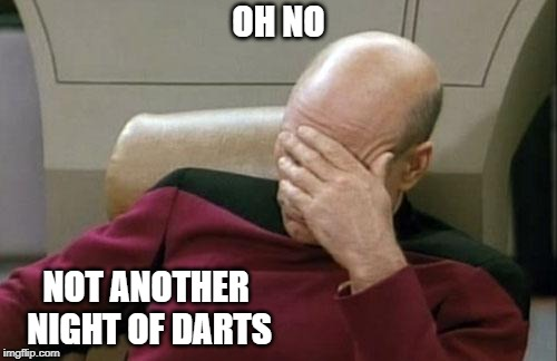 Captain Picard Facepalm Meme | OH NO NOT ANOTHER NIGHT OF DARTS | image tagged in memes,captain picard facepalm | made w/ Imgflip meme maker